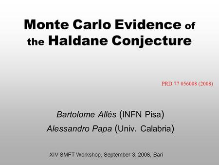 Monte Carlo Evidence of the Haldane Conjecture Bartolome Allés ( INFN Pisa ) Alessandro Papa ( Univ. Calabria ) XIV SMFT Workshop, September 3, 2008, Bari.