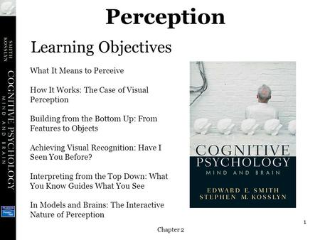 Chapter 2 1 Perception Learning Objectives What It Means to Perceive How It Works: The Case of Visual Perception Building from the Bottom Up: From Features.