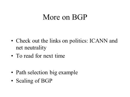 More on BGP Check out the links on politics: ICANN and net neutrality To read for next time Path selection big example Scaling of BGP.