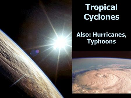 Tropical Cyclones Also: Hurricanes, Typhoons. Tropical Cyclone Ingredients Light winds  instability along I.T.C.Z. High humidity (oceans)  fuel (latent.