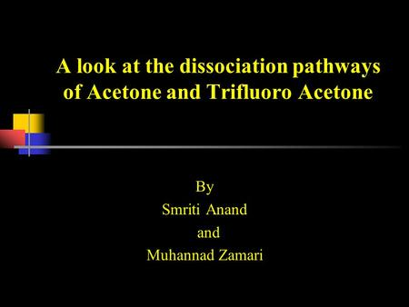 A look at the dissociation pathways of Acetone and Trifluoro Acetone By Smriti Anand and Muhannad Zamari.