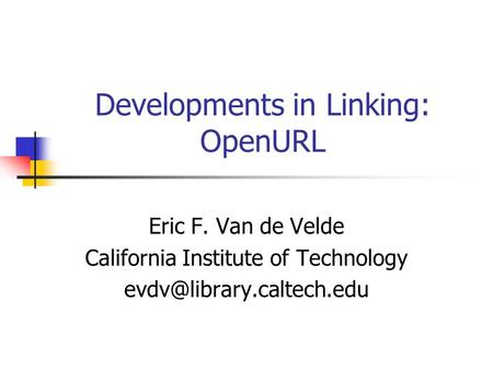 Developments in Linking: OpenURL Eric F. Van de Velde California Institute of Technology