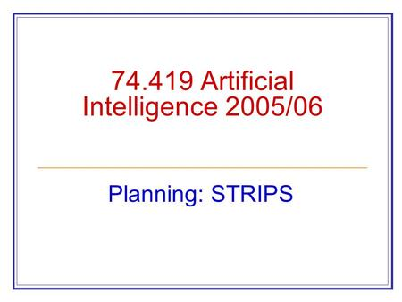 74.419 Artificial Intelligence 2005/06 Planning: STRIPS.