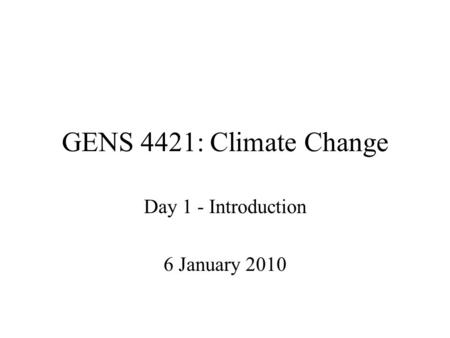 GENS 4421: Climate Change Day 1 - Introduction 6 January 2010.