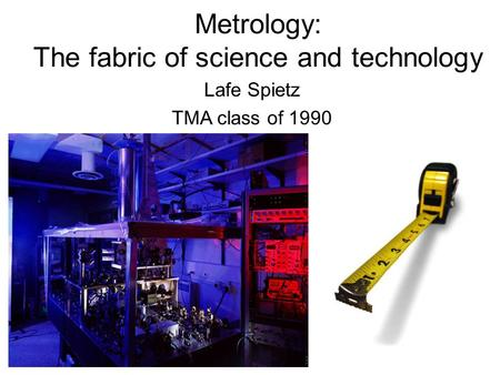 Metrology: The fabric of science and technology Lafe Spietz TMA class of 1990.