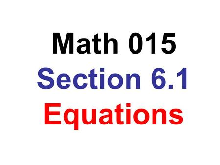 Math 015 Section 6.1 Equations. Many students like to remember the process for solving linear equations as: any algebra expressions on each side variable.