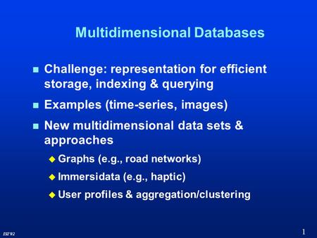 1 ISI'02 Multidimensional Databases Challenge: representation for efficient storage, indexing & querying Examples (time-series, images) New multidimensional.