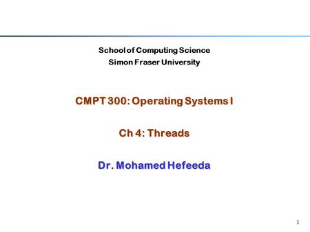 1 School of Computing Science Simon Fraser University CMPT 300: Operating Systems I Ch 4: Threads Dr. Mohamed Hefeeda.
