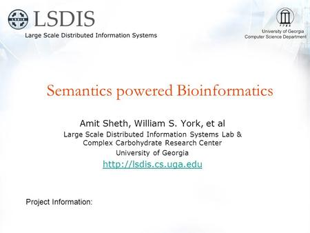 Semantics powered Bioinformatics Amit Sheth, William S. York, et al Large Scale Distributed Information Systems Lab & Complex Carbohydrate Research Center.