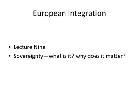 European Integration Lecture Nine Sovereignty—what is it? why does it matter?