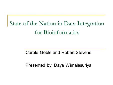 State of the Nation in Data Integration for Bioinformatics Carole Goble and Robert Stevens Presented by: Daya Wimalasuriya.
