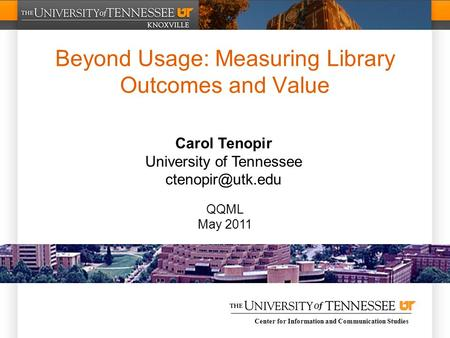 Center for Information and Communication Studies Beyond Usage: Measuring Library Outcomes and Value Carol Tenopir University of Tennessee