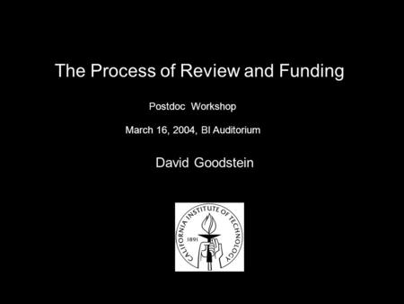 Postdoc Workshop David Goodstein March 16, 2004, BI Auditorium The Process of Review and Funding.