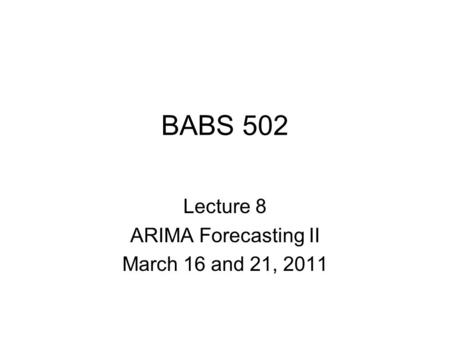 BABS 502 Lecture 8 ARIMA Forecasting II March 16 and 21, 2011.