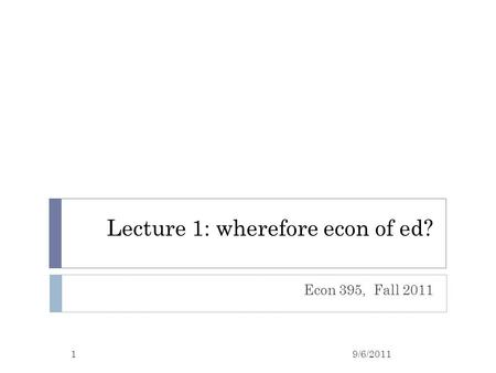 Lecture 1: wherefore econ of ed? Econ 395, Fall 2011 19/6/2011.