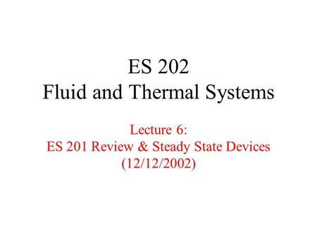 ES 202 Fluid and Thermal Systems Lecture 6: ES 201 Review & Steady State Devices (12/12/2002)