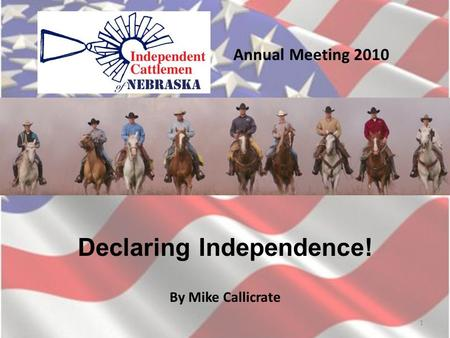 Annual Meeting 2010 Declaring Independence! By Mike Callicrate 1.