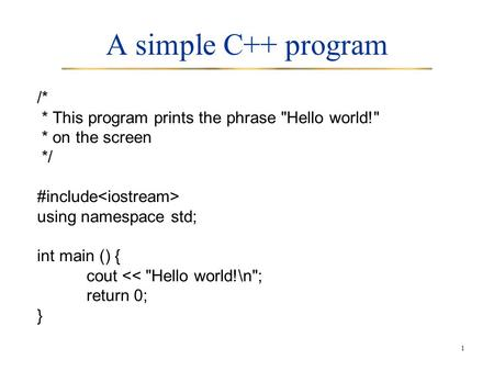 A simple C++ program /* * This program prints the phrase Hello world! * on the screen */ #include<iostream> using namespace std; int main () { cout <<