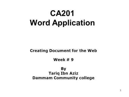 1 CA201 Word Application Creating Document for the Web Week # 9 By Tariq Ibn Aziz Dammam Community college.
