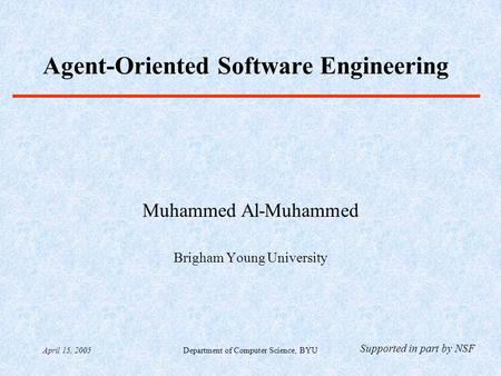 April 15, 2005Department of Computer Science, BYU Agent-Oriented Software Engineering Muhammed Al-Muhammed Brigham Young University Supported in part by.