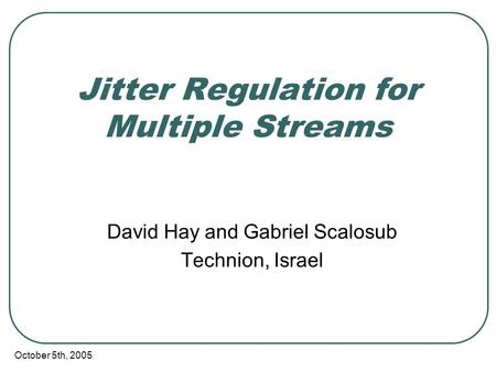 October 5th, 2005 Jitter Regulation for Multiple Streams David Hay and Gabriel Scalosub Technion, Israel.