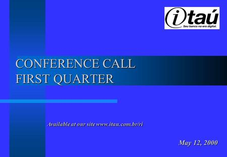 CONFERENCE CALL FIRST QUARTER May 12, 2000 Available at our site www.itau.com.br/ri.