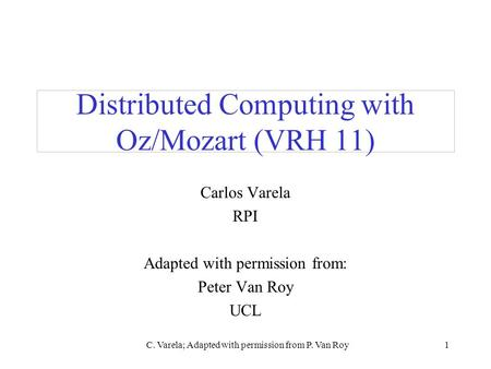 C. Varela; Adapted with permission from P. Van Roy1 Distributed Computing with Oz/Mozart (VRH 11) Carlos Varela RPI Adapted with permission from: Peter.