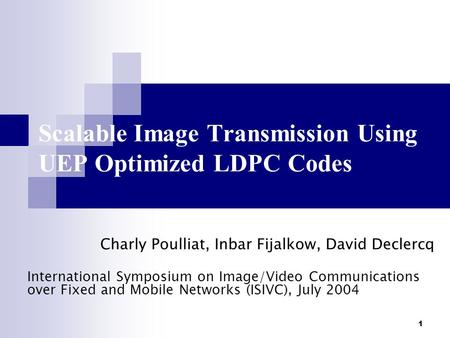 1 Scalable Image Transmission Using UEP Optimized LDPC Codes Charly Poulliat, Inbar Fijalkow, David Declercq International Symposium on Image/Video Communications.