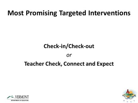 Most Promising Targeted Interventions Check-in/Check-out or Teacher Check, Connect and Expect.