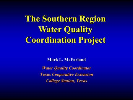 Mark L. McFarland Water Quality Coordinator Texas Cooperative Extension College Station, Texas The Southern Region Water Quality Coordination Project.