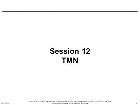 Session 12 TMN Adapted from Network Management: Principles and Practice © Mani Subramanian 2000 and solely used for Network Management course at Universitas.