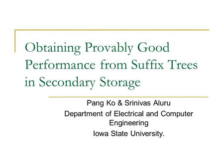Obtaining Provably Good Performance from Suffix Trees in Secondary Storage Pang Ko & Srinivas Aluru Department of Electrical and Computer Engineering Iowa.