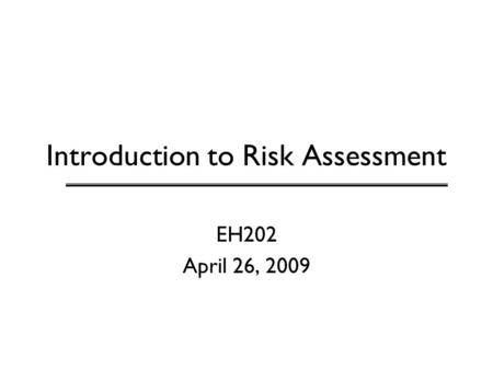 Introduction to Risk Assessment EH202 April 26, 2009.