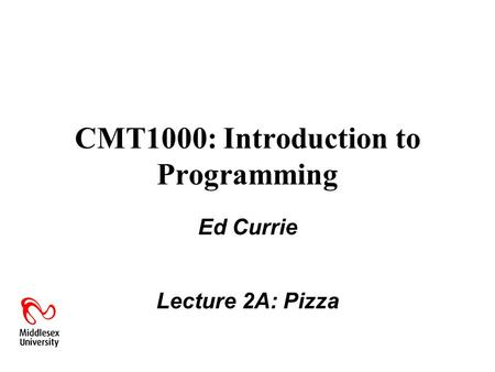 CMT1000: Introduction to Programming Ed Currie Lecture 2A: Pizza.