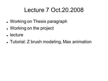 Lecture 7 Oct.20.2008 Working on Thesis paragraph Working on the project lecture Tutorial: Z brush modeling, Max animation.