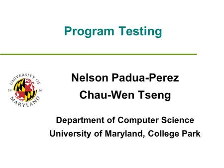 Program Testing Nelson Padua-Perez Chau-Wen Tseng Department of Computer Science University of Maryland, College Park.