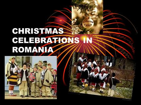 CHRISTMAS CELEBRATIONS IN ROMANIA. SAINT IGNATIUS In Romania winter celebrations take place from the 20 th of December to the 7 th of January. Christmas.