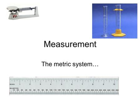 Measurement The metric system…. Length Distance or size in one dimension. In the US we use feet, inches and Miles The metric equivalent is Meters 1 M.