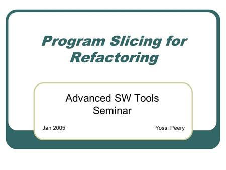 Program Slicing for Refactoring Advanced SW Tools Seminar Jan 2005Yossi Peery.