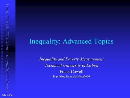 Frank Cowell: TU Lisbon – Inequality & Poverty Inequality: Advanced Topics July 2006 Inequality and Poverty Measurement Technical University of Lisbon.