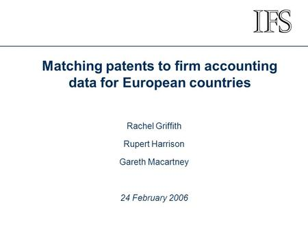 Matching patents to firm accounting data for European countries Rachel Griffith Rupert Harrison Gareth Macartney 24 February 2006.