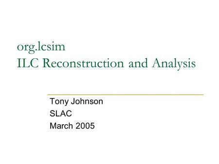 Org.lcsim ILC Reconstruction and Analysis Tony Johnson SLAC March 2005.