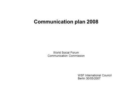 Communication plan 2008 World Social Forum Communication Commission WSF International Council Berlin 30/05/2007.