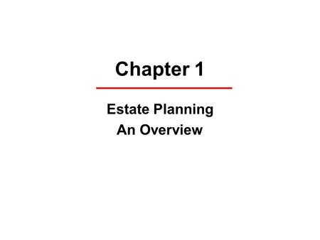 Chapter 1 Estate Planning An Overview. Definitions Estate Planning Life Interest versus Estate in Fee Simple Absolute Escheat (to the state) Intestate.
