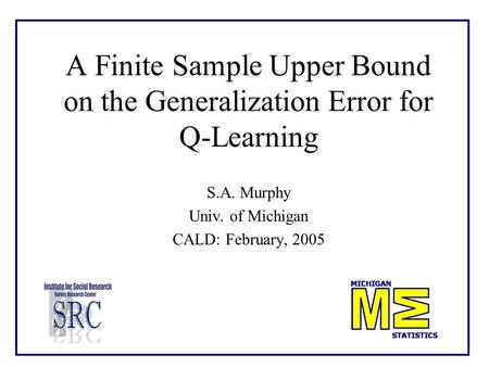 A Finite Sample Upper Bound on the Generalization Error for Q-Learning S.A. Murphy Univ. of Michigan CALD: February, 2005.
