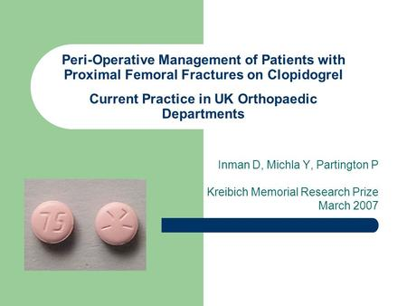 Peri-Operative Management of Patients with Proximal Femoral Fractures on Clopidogrel Current Practice in UK Orthopaedic Departments Inman D, Michla Y,