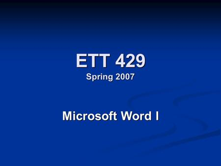 ETT 429 Spring 2007 Microsoft Word I. Word Processor Definition - Program designed to help with the production of textual documents, like letters and.