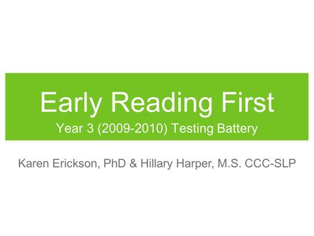 Early Reading First Year 3 (2009-2010) Testing Battery Karen Erickson, PhD & Hillary Harper, M.S. CCC-SLP.