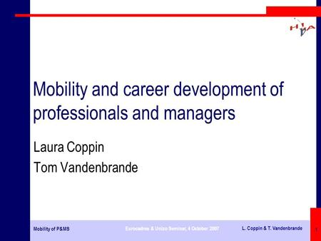 Mobility of P&MS Eurocadres & Unizo Seminar, 4 October 2007 L. Coppin & T. Vandenbrande 1 Mobility and career development of professionals and managers.