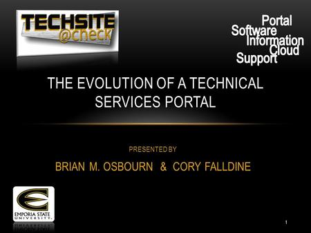 PRESENTED BY BRIAN M. OSBOURN & CORY FALLDINE THE EVOLUTION OF A TECHNICAL SERVICES PORTAL 1.